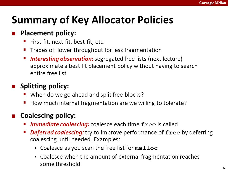 Carnegie Mellon 32 Summary of Key Allocator Policies Placement policy:  First-fit, next-fit, best-fit, etc.