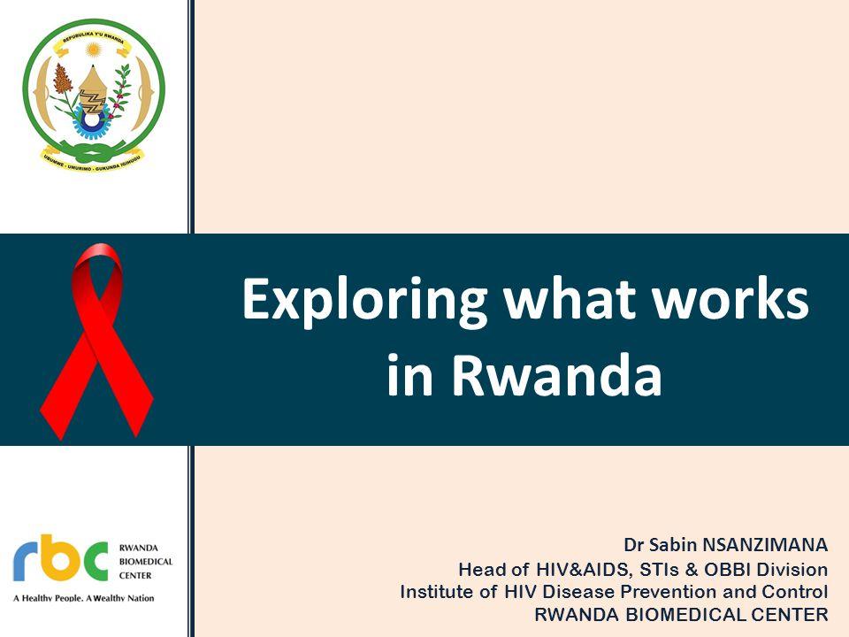 Exploring what works in Rwanda Dr Sabin NSANZIMANA Head of HIV&AIDS, STIs & OBBI Division Institute of HIV Disease Prevention and Control RWANDA BIOME