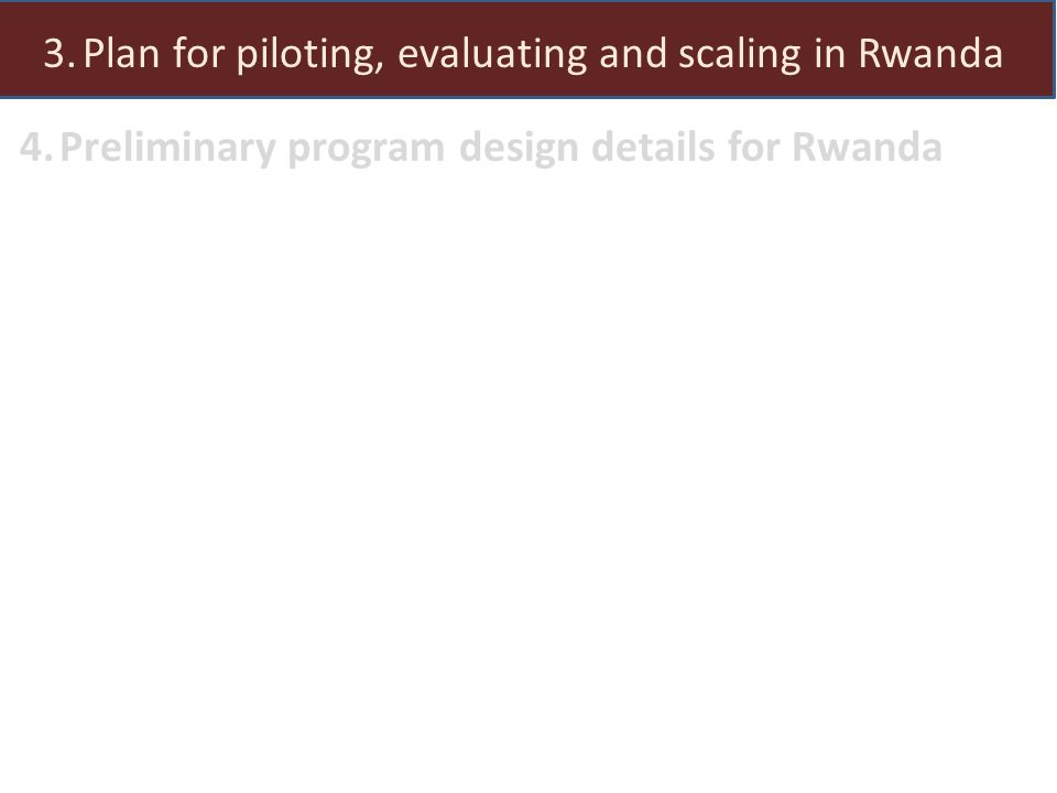 1.Why is this program important in Rwanda 2.Evidence from Kenya 3.Plan for piloting, evaluating and scaling in Rwanda 4.Preliminary program design details for Rwanda
