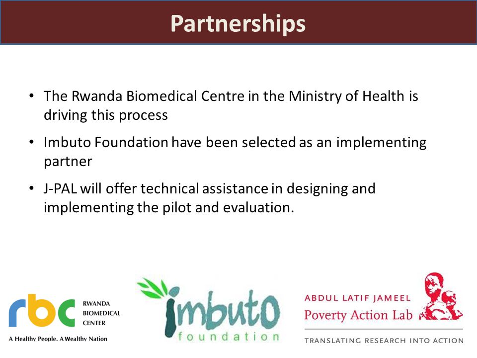 The Rwanda Biomedical Centre in the Ministry of Health is driving this process Imbuto Foundation have been selected as an implementing partner J-PAL will offer technical assistance in designing and implementing the pilot and evaluation.