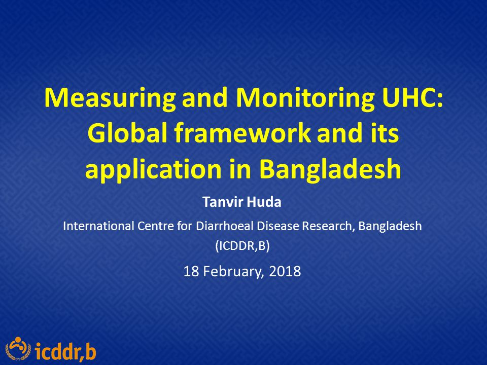 Measuring and Monitoring UHC: Global framework and its application in Bangladesh Tanvir Huda International Centre for Diarrhoeal Disease Research, Ban