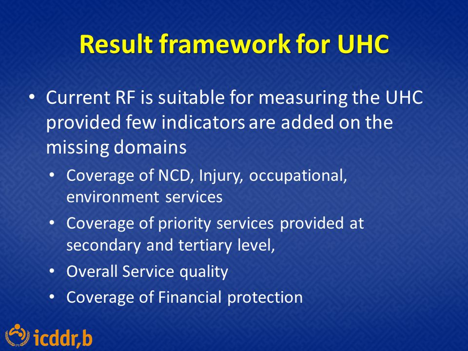 Result framework for UHC Current RF is suitable for measuring the UHC provided few indicators are added on the missing domains Coverage of NCD, Injury