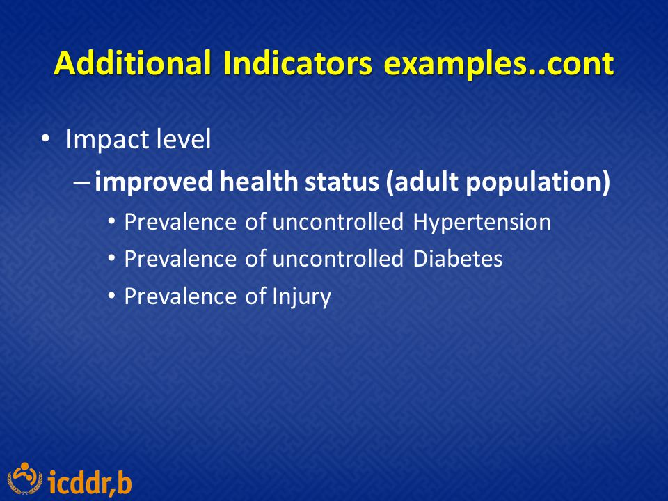Additional Indicators examples..cont Impact level – improved health status (adult population) Prevalence of uncontrolled Hypertension Prevalence of un