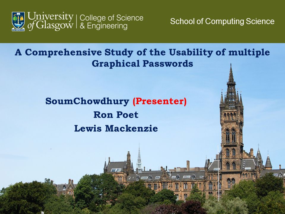 A Comprehensive Study of the Usability of multiple Graphical Passwords SoumChowdhury (Presenter) Ron Poet Lewis Mackenzie 1 School of Computing Science