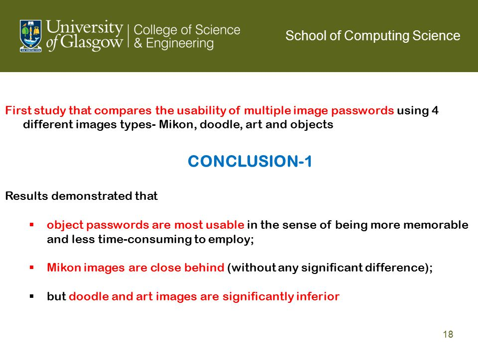 First study that compares the usability of multiple image passwords using 4 different images types- Mikon, doodle, art and objects Results demonstrated that  object passwords are most usable in the sense of being more memorable and less time-consuming to employ;  Mikon images are close behind (without any significant difference);  but doodle and art images are significantly inferior CONCLUSION-1 School of Computing Science 18