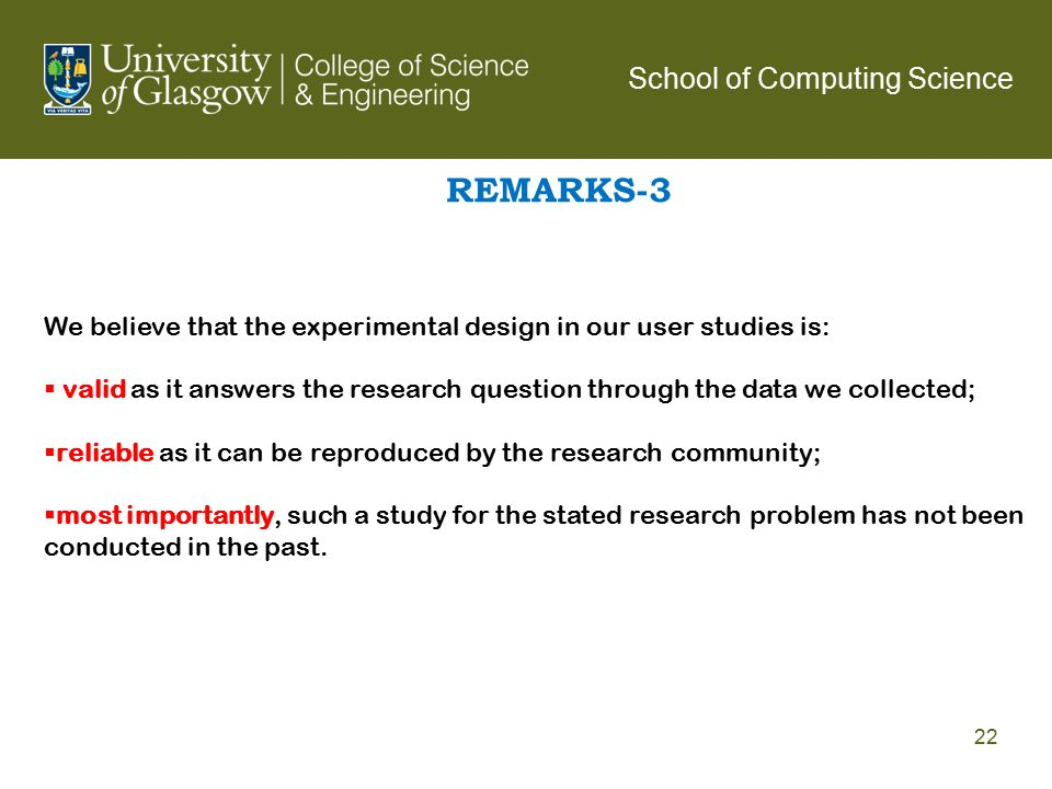 REMARKS-3 School of Computing Science 22 We believe that the experimental design in our user studies is:  valid as it answers the research question t