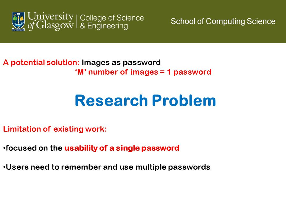 School of Computing Science A potential solution: Images as password 'M' number of images = 1 password Limitation of existing work: focused on the usability of a single password Users need to remember and use multiple passwords Research Problem