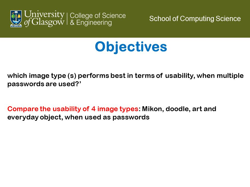 Objectives School of Computing Science which image type (s) performs best in terms of usability, when multiple passwords are used ' Compare the usability of 4 image types: Mikon, doodle, art and everyday object, when used as passwords