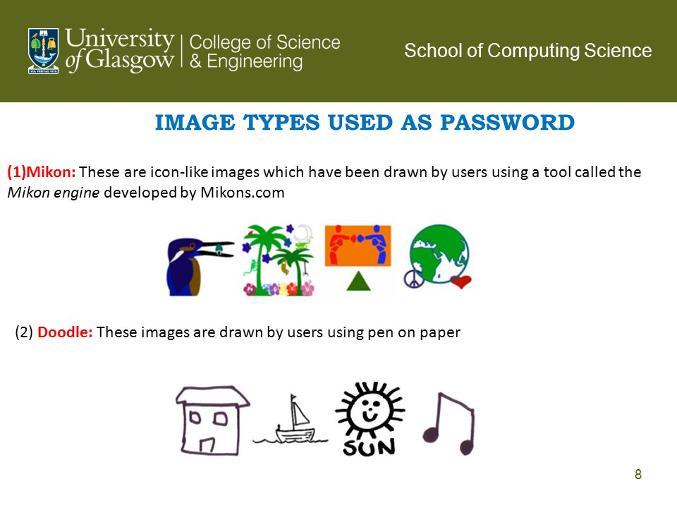IMAGE TYPES USED AS PASSWORD (1)Mikon: These are icon-like images which have been drawn by users using a tool called the Mikon engine developed by Mikons.com (2) Doodle: These images are drawn by users using pen on paper School of Computing Science 8