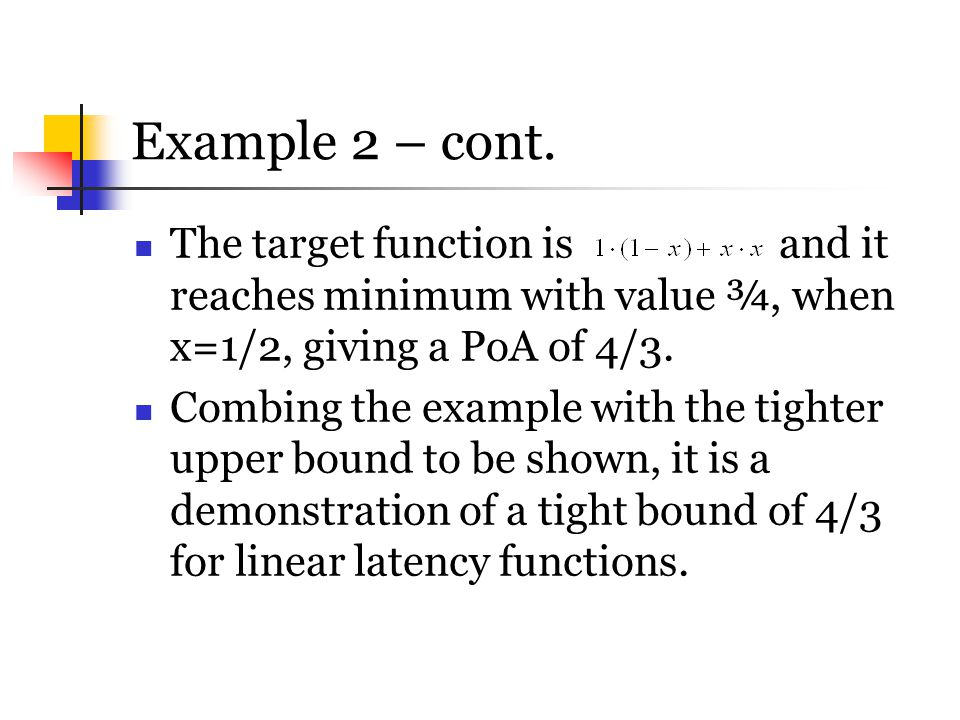 Example 2 – cont. The target function is and it reaches minimum with value ¾, when x=1/2, giving a PoA of 4/3. Combing the example with the tighter up