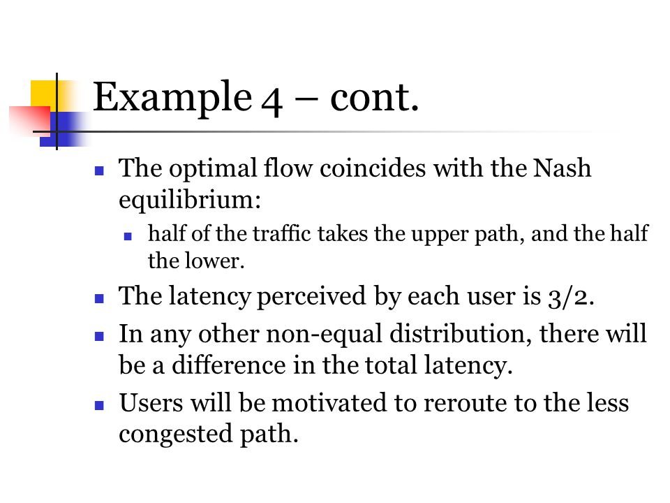 Example 4 – cont. The optimal flow coincides with the Nash equilibrium: half of the traffic takes the upper path, and the half the lower. The latency