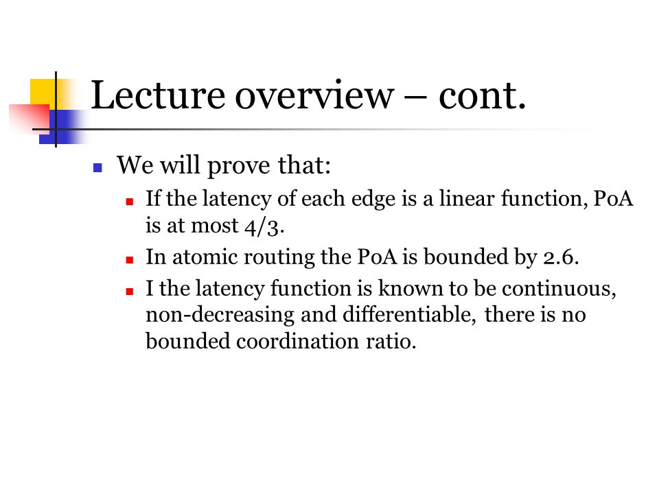 Lecture overview – cont. We will prove that: If the latency of each edge is a linear function, PoA is at most 4/3. In atomic routing the PoA is bounde