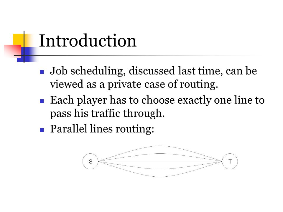 Introduction Job scheduling, discussed last time, can be viewed as a private case of routing. Each player has to choose exactly one line to pass his t