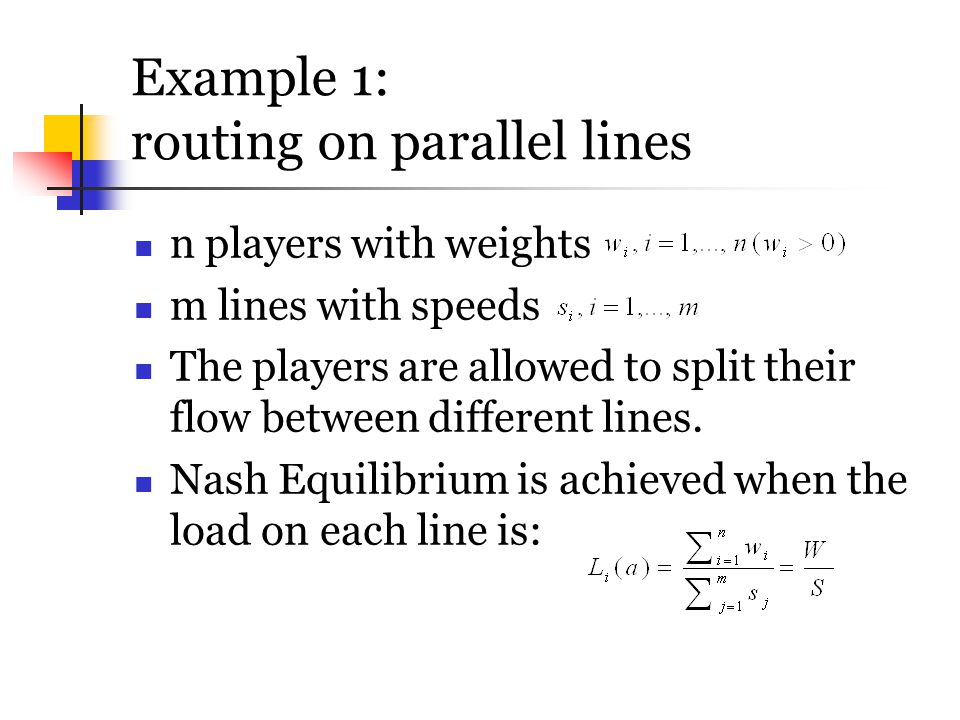 Example 1: routing on parallel lines n players with weights m lines with speeds The players are allowed to split their flow between different lines. N