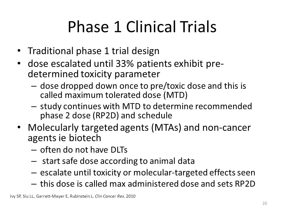 Phase 1 Clinical Trials Traditional phase 1 trial design dose escalated until 33% patients exhibit pre- determined toxicity parameter – dose dropped down once to pre/toxic dose and this is called maximum tolerated dose (MTD) – study continues with MTD to determine recommended phase 2 dose (RP2D) and schedule Molecularly targeted agents (MTAs) and non-cancer agents ie biotech – often do not have DLTs – start safe dose according to animal data – escalate until toxicity or molecular-targeted effects seen – this dose is called max administered dose and sets RP2D Ivy SP, Siu LL, Garrett-Mayer E, Rubinstein L.