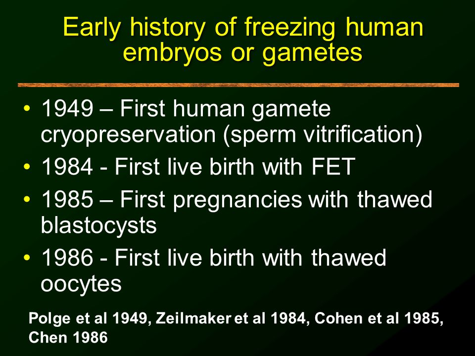 Early history of freezing human embryos or gametes 1949 – First human gamete cryopreservation (sperm vitrification) 1984 - First live birth with FET 1