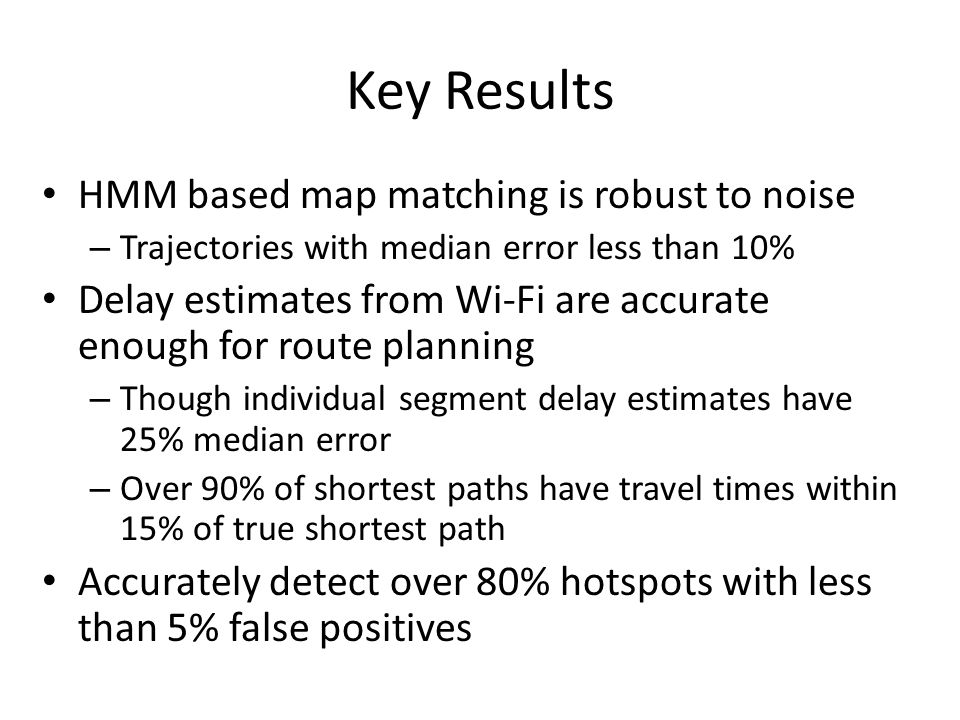 Key Results HMM based map matching is robust to noise – Trajectories with median error less than 10% Delay estimates from Wi-Fi are accurate enough fo