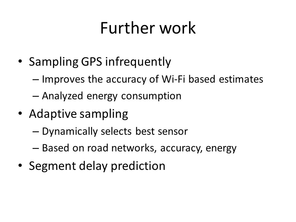 Further work Sampling GPS infrequently – Improves the accuracy of Wi-Fi based estimates – Analyzed energy consumption Adaptive sampling – Dynamically selects best sensor – Based on road networks, accuracy, energy Segment delay prediction