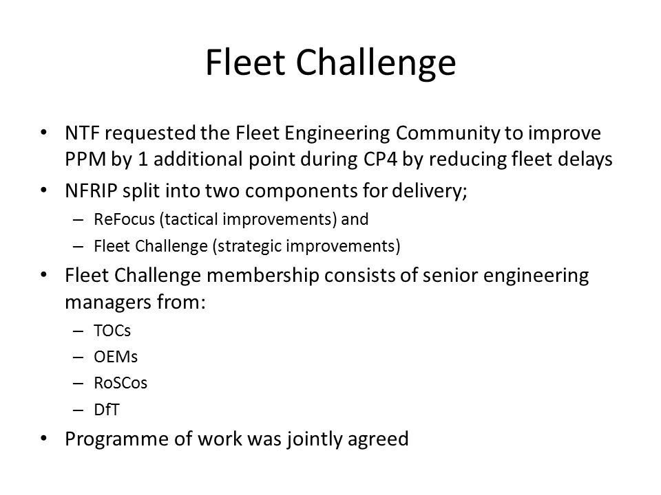 Fleet Challenge NTF requested the Fleet Engineering Community to improve PPM by 1 additional point during CP4 by reducing fleet delays NFRIP split into two components for delivery; – ReFocus (tactical improvements) and – Fleet Challenge (strategic improvements) Fleet Challenge membership consists of senior engineering managers from: – TOCs – OEMs – RoSCos – DfT Programme of work was jointly agreed