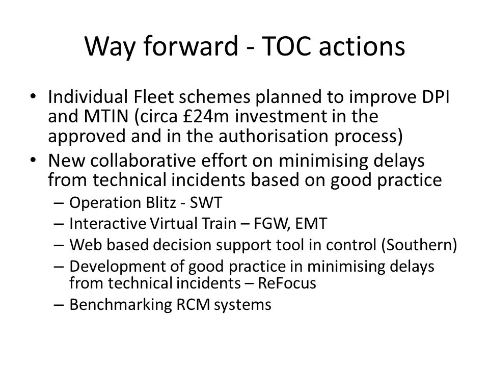 Summary Fleet Reliability has improved circa 55% since 2004/5 Fleet Challenge current programme of work is estimated to deliver an additional 0.5ppm Little focus on minimising delay from technical incidents Going forward this must be equally important