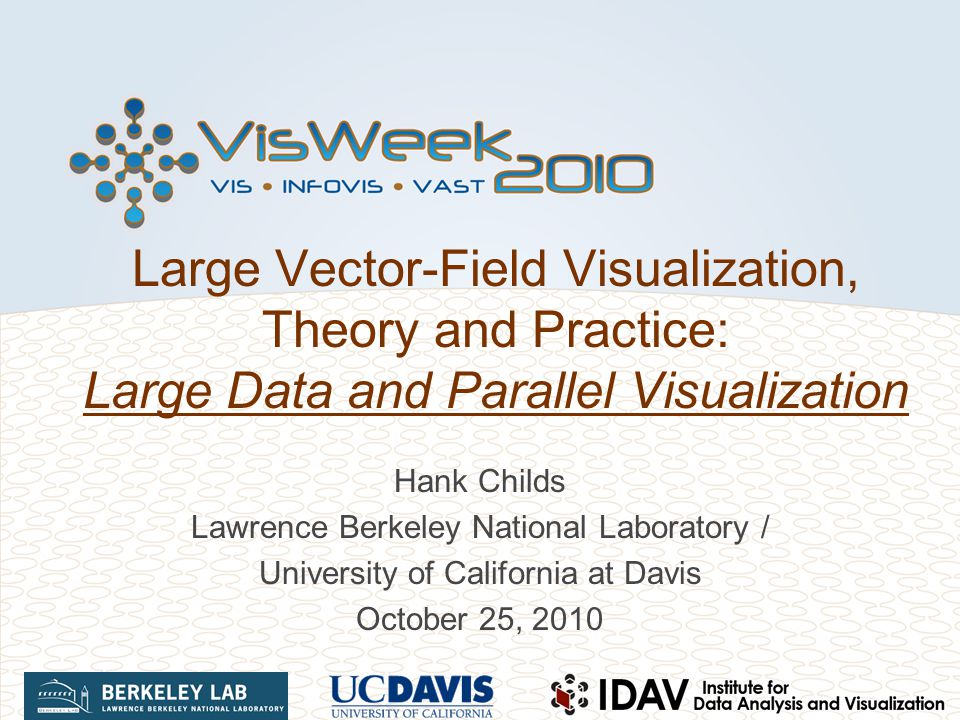 Large Vector-Field Visualization, Theory and Practice: Large Data and Parallel Visualization Hank Childs Lawrence Berkeley National Laboratory / Unive