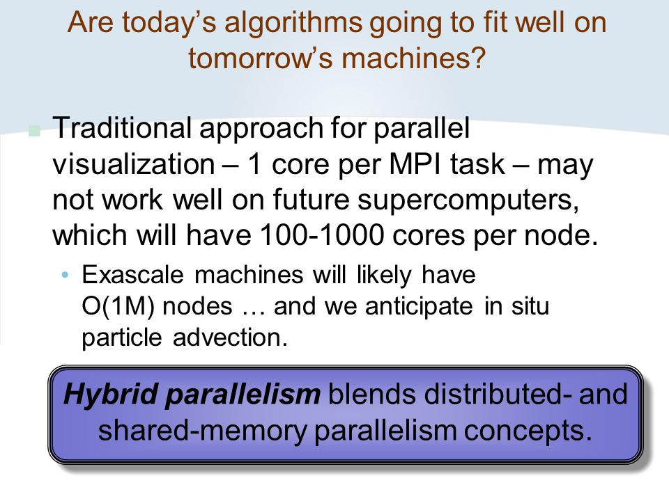 Are today's algorithms going to fit well on tomorrow's machines? Traditional approach for parallel visualization – 1 core per MPI task – may not work