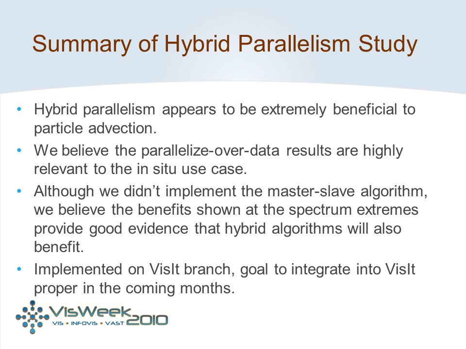 Summary of Hybrid Parallelism Study Hybrid parallelism appears to be extremely beneficial to particle advection. We believe the parallelize-over-data