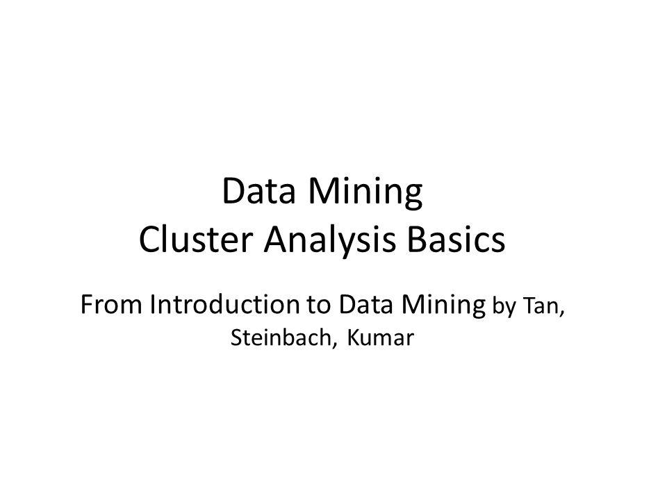 Data Mining Cluster Analysis Basics From Introduction to Data Mining by Tan, Steinbach, Kumar