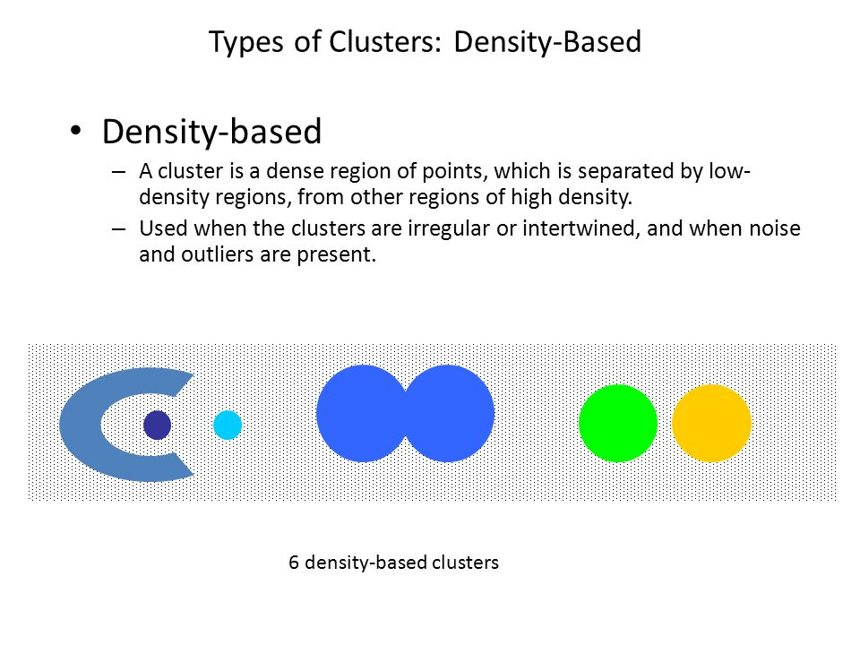 Types of Clusters: Density-Based Density-based – A cluster is a dense region of points, which is separated by low- density regions, from other regions