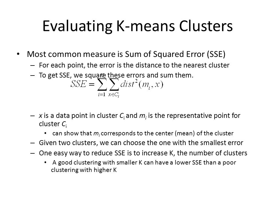 Evaluating K-means Clusters Most common measure is Sum of Squared Error (SSE) – For each point, the error is the distance to the nearest cluster – To