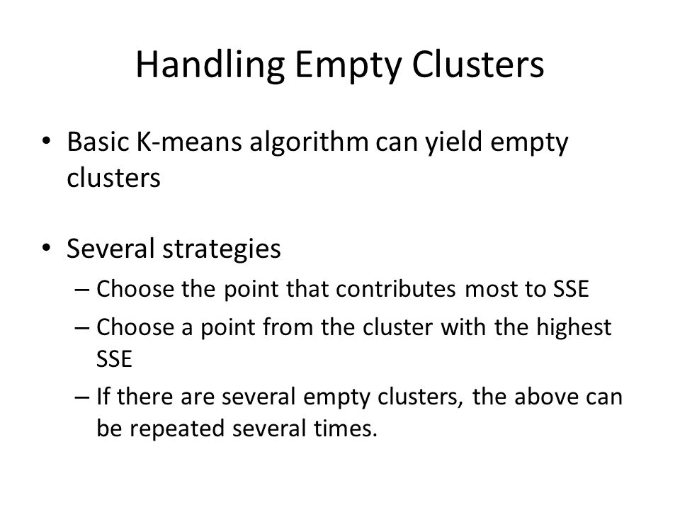 Handling Empty Clusters Basic K-means algorithm can yield empty clusters Several strategies – Choose the point that contributes most to SSE – Choose a