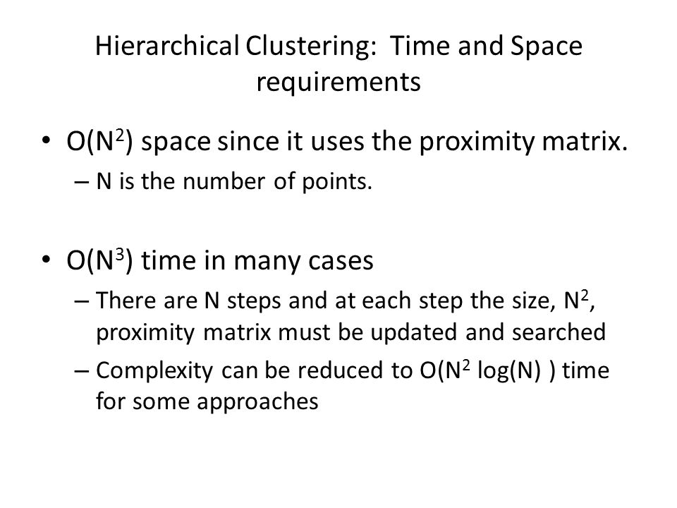 Hierarchical Clustering: Time and Space requirements O(N 2 ) space since it uses the proximity matrix. – N is the number of points. O(N 3 ) time in ma