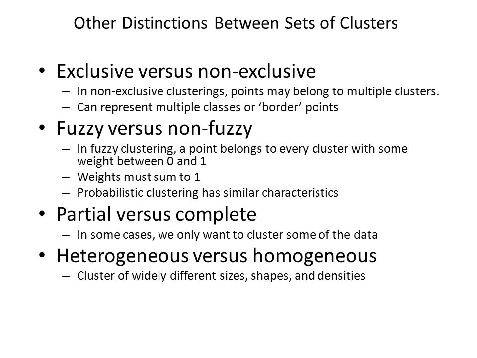 Other Distinctions Between Sets of Clusters Exclusive versus non-exclusive – In non-exclusive clusterings, points may belong to multiple clusters. – C