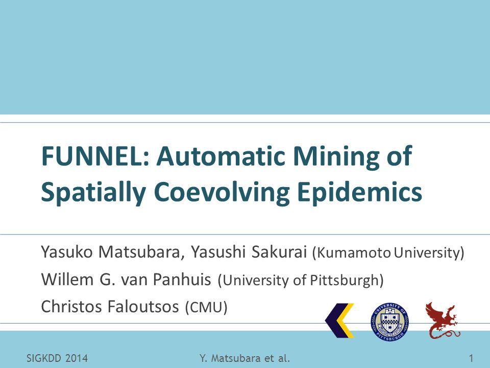 FUNNEL: Automatic Mining of Spatially Coevolving Epidemics Yasuko Matsubara, Yasushi Sakurai (Kumamoto University) Willem G. van Panhuis (University o