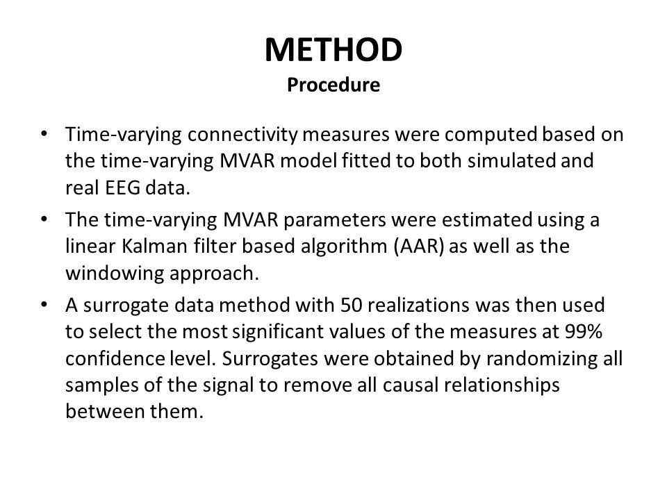 METHOD Time-varying MVAR estimation methods  Adaptive AR modeling: MVAR equations are reformulated in the form of state space equations by re-arranging all matrix parameters into a state vector of the dynamical system and considering the non- stationary signal as the observation.
