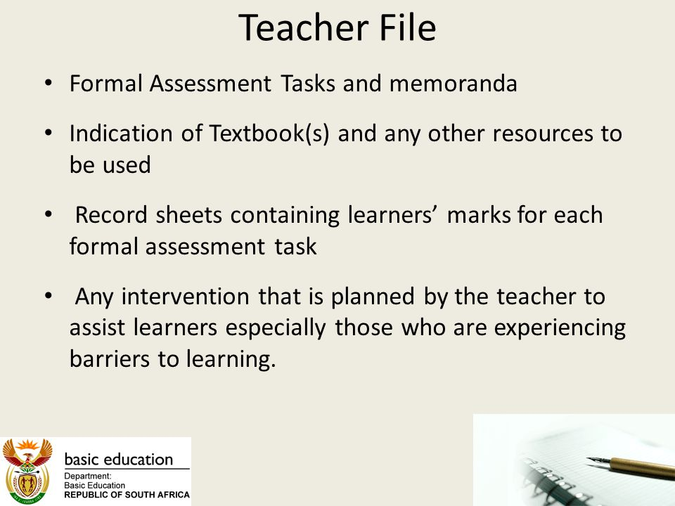 Teacher File Formal Assessment Tasks and memoranda Indication of Textbook(s) and any other resources to be used Record sheets containing learners' mar
