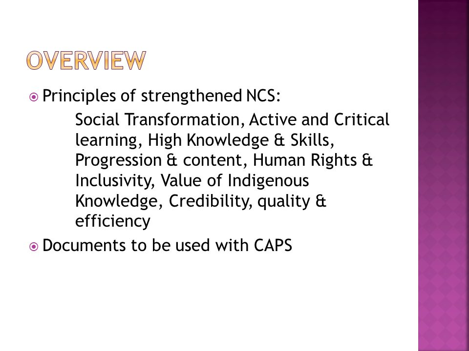  Principles of strengthened NCS: Social Transformation, Active and Critical learning, High Knowledge & Skills, Progression & content, Human Rights & Inclusivity, Value of Indigenous Knowledge, Credibility, quality & efficiency  Documents to be used with CAPS