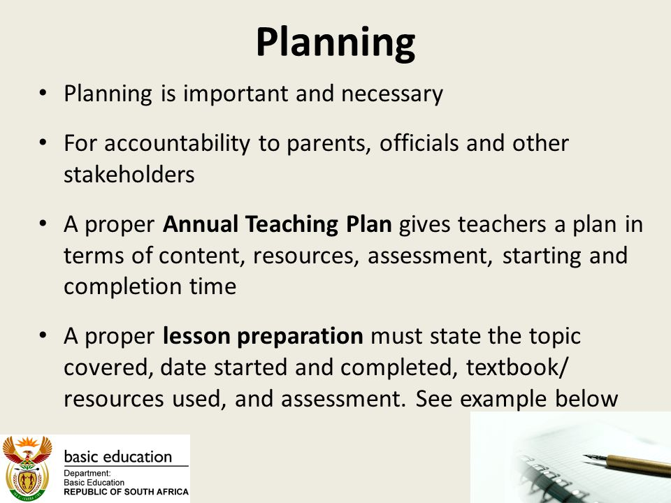 Planning Planning is important and necessary For accountability to parents, officials and other stakeholders A proper Annual Teaching Plan gives teachers a plan in terms of content, resources, assessment, starting and completion time A proper lesson preparation must state the topic covered, date started and completed, textbook/ resources used, and assessment.