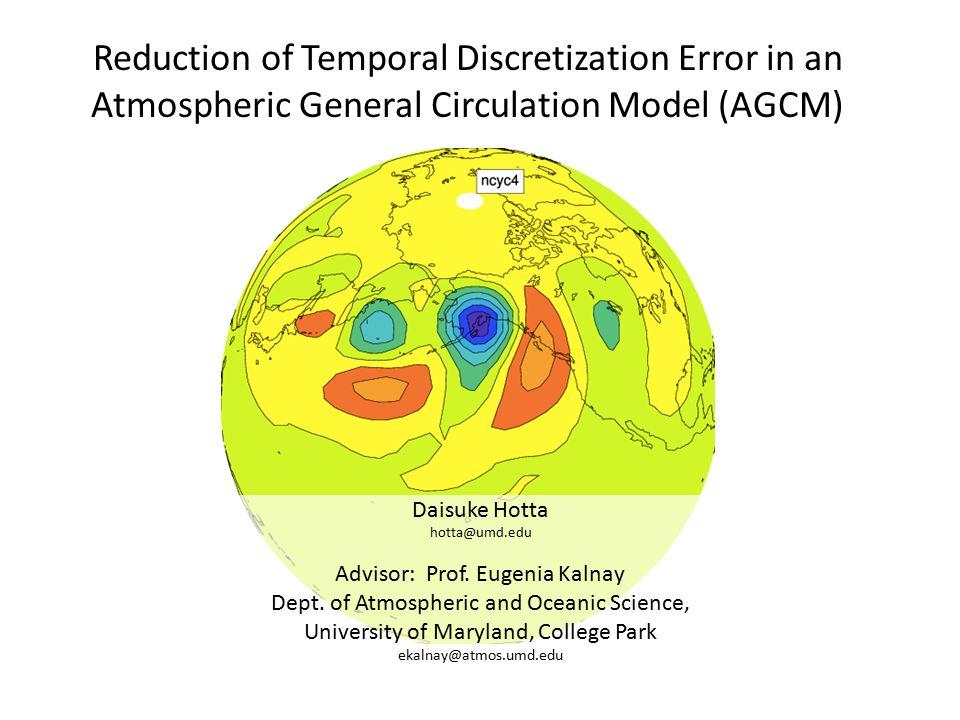 Reduction of Temporal Discretization Error in an Atmospheric General Circulation Model (AGCM) Daisuke Hotta hotta@umd.edu Advisor: Prof.