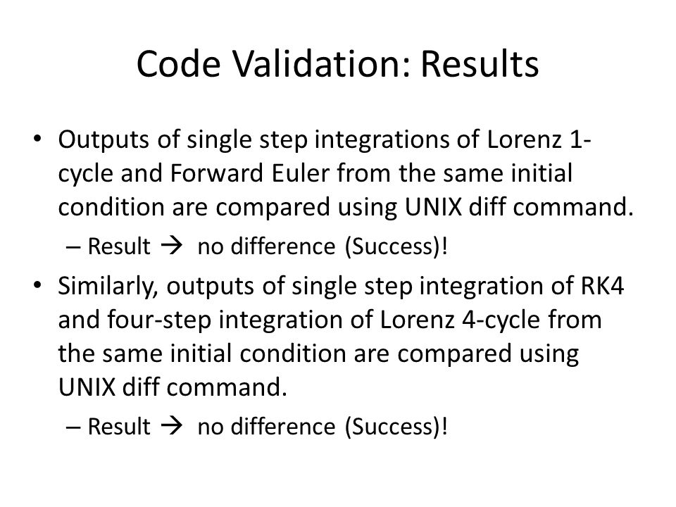 Code Validation: Results Outputs of single step integrations of Lorenz 1- cycle and Forward Euler from the same initial condition are compared using UNIX diff command.