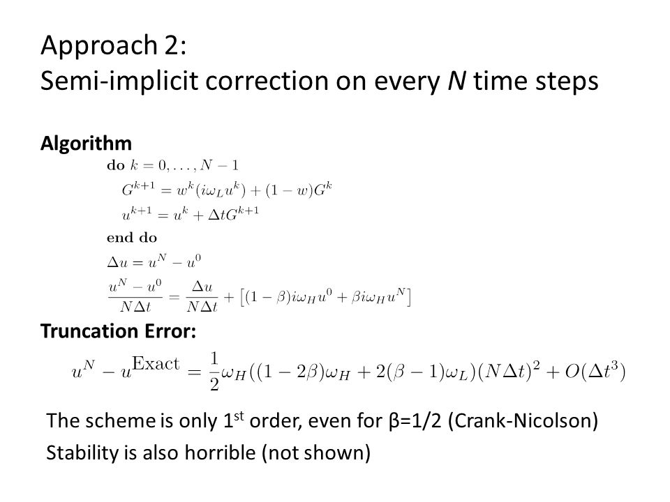 Approach 2: Semi-implicit correction on every N time steps Algorithm The scheme is only 1 st order, even for β=1/2 (Crank-Nicolson) Stability is also horrible (not shown) Truncation Error: