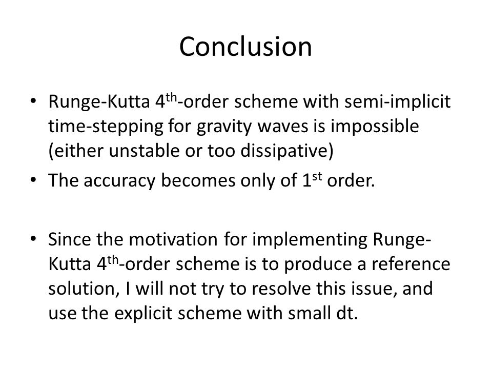 Conclusion Runge-Kutta 4 th -order scheme with semi-implicit time-stepping for gravity waves is impossible (either unstable or too dissipative) The accuracy becomes only of 1 st order.