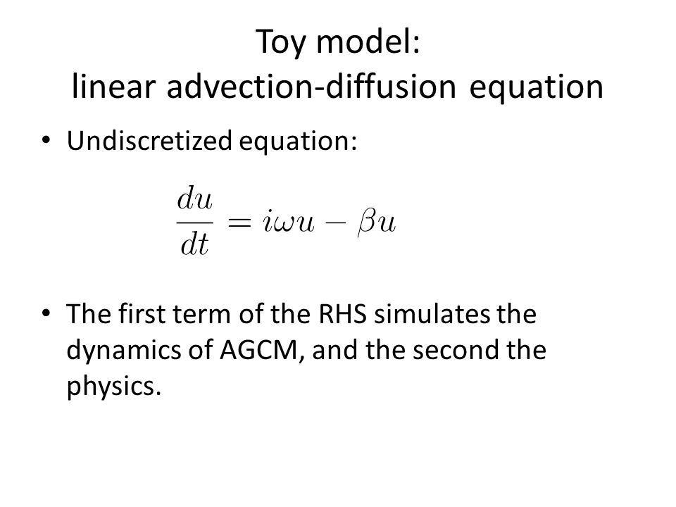 Toy model: linear advection-diffusion equation Undiscretized equation: The first term of the RHS simulates the dynamics of AGCM, and the second the physics.