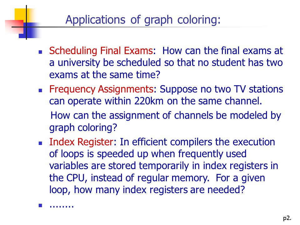 p2. Applications of graph coloring: Scheduling Final Exams: How can the final exams at a university be scheduled so that no student has two exams at t