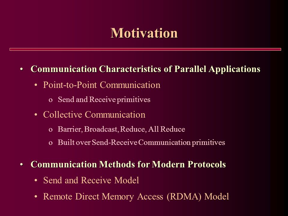 Motivation Communication Characteristics of Parallel ApplicationsCommunication Characteristics of Parallel Applications Point-to-Point Communication o Send and Receive primitives Collective Communication o Barrier, Broadcast, Reduce, All Reduce o Built over Send-Receive Communication primitives Communication Methods for Modern ProtocolsCommunication Methods for Modern Protocols Send and Receive Model Remote Direct Memory Access (RDMA) Model