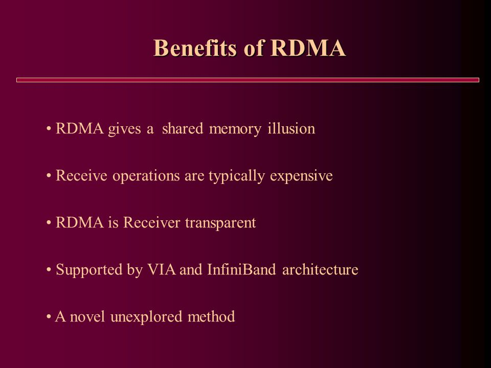 Benefits of RDMA RDMA gives a shared memory illusion Receive operations are typically expensive RDMA is Receiver transparent Supported by VIA and InfiniBand architecture A novel unexplored method