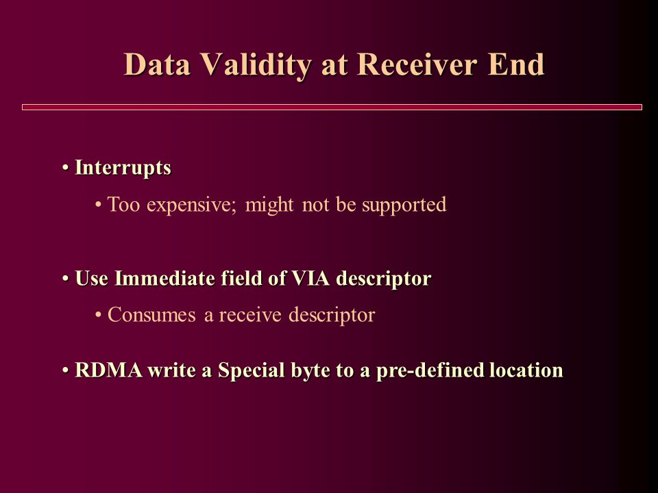 Data Validity at Receiver End Interrupts Interrupts Too expensive; might not be supported Use Immediate field of VIA descriptor Use Immediate field of VIA descriptor Consumes a receive descriptor RDMA write a Special byte to a pre-defined location RDMA write a Special byte to a pre-defined location