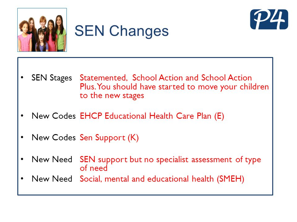 SEN Changes SEN Stages Statemented, School Action and School Action Plus. You should have started to move your children to the new stages New Codes EH