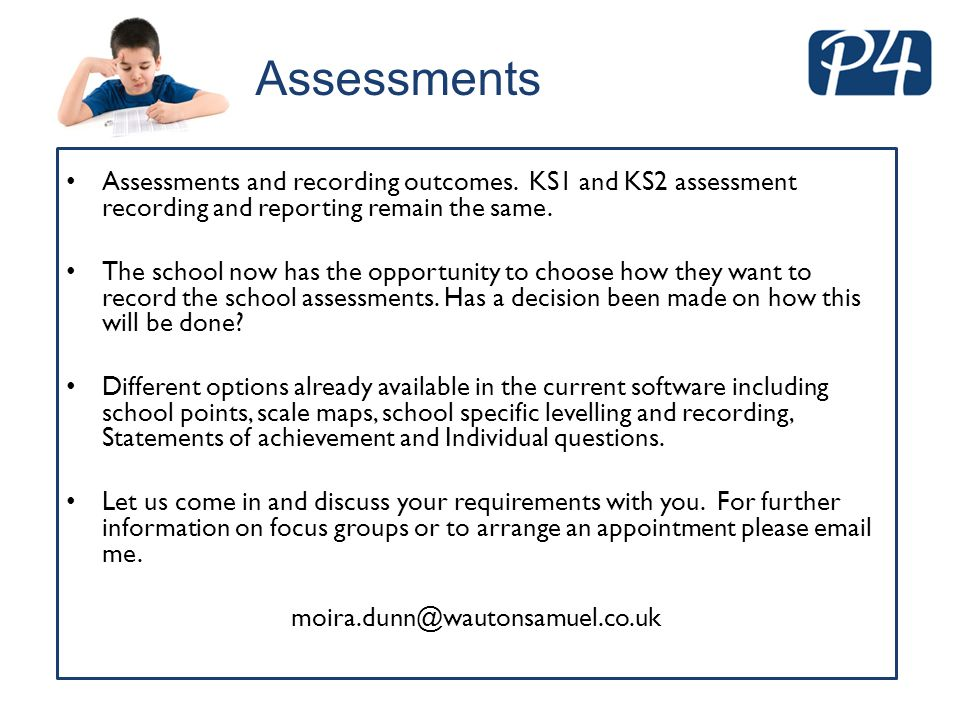 Assessments and recording outcomes. KS1 and KS2 assessment recording and reporting remain the same. The school now has the opportunity to choose how t