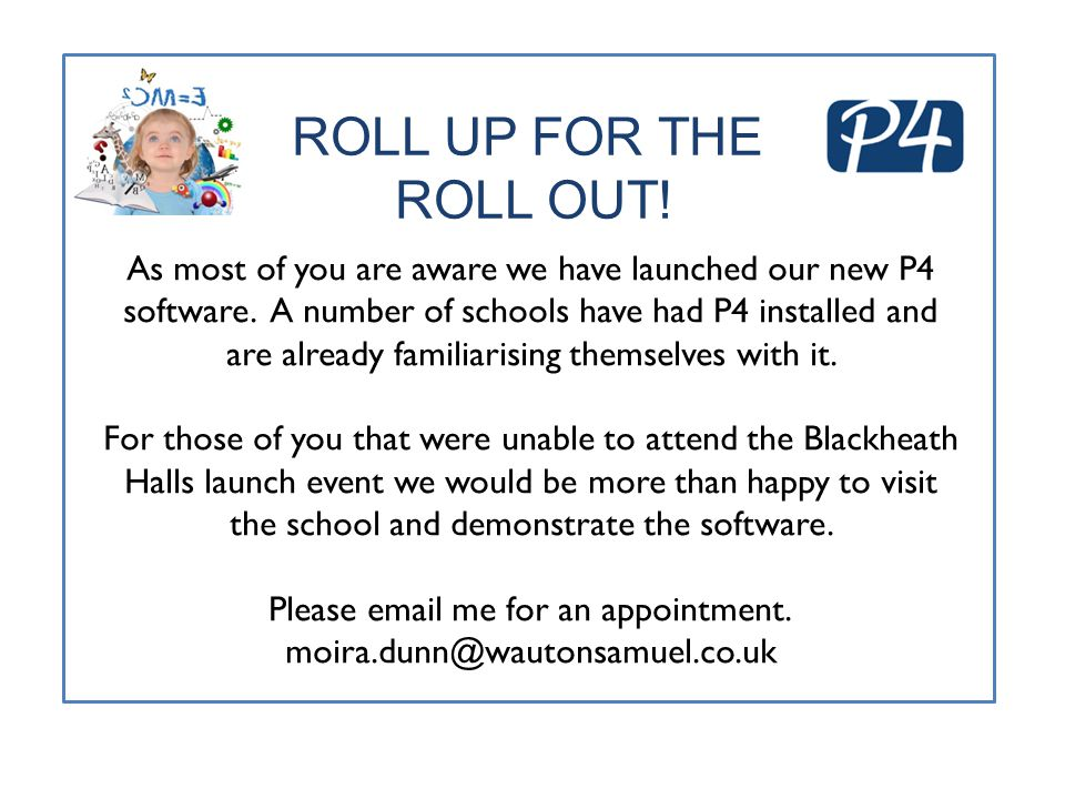 ROLL UP FOR THE ROLL OUT! As most of you are aware we have launched our new P4 software. A number of schools have had P4 installed and are already fam